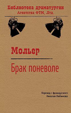 Мольер (Жан-Батист Поклен) - Брак поневоле