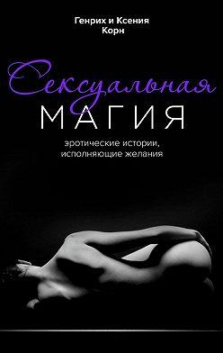 Генрих Корн - Сексуальная магия. Эротические истории, исполняющие желания