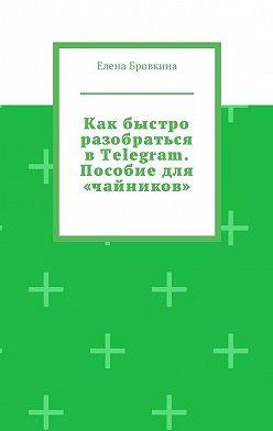 Елена Бровкина - Как быстро разобраться вTelegram. Пособиедля «чайников»