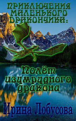 Ирина Лобусова - Приключения маленького дракончика. Полет изумрудного дракона