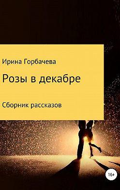 Ирина Горбачева - Розы в декабре. Сборник рассказов