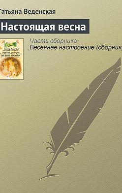 Татьяна Веденская - Настоящая весна