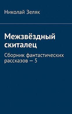 Николай Зеляк - Межзвёздный скиталец. Сборник фантастических рассказов–5