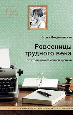 Ольга Лодыженская - Ровесницы трудного века: Страницы семейной хроники