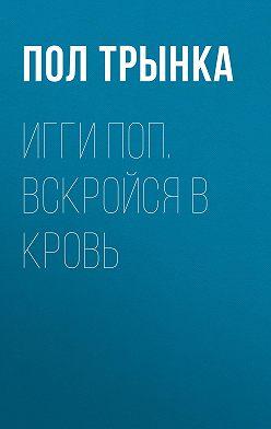 Пол Трынка - Игги Поп. Вскройся в кровь