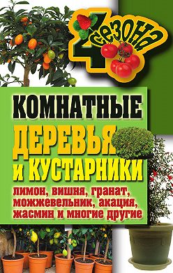Галина Серикова - Комнатные деревья и кустарники: лимон, вишня, гранат, можжевельник, акация, жасмин и многие другие