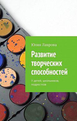 Юлия Лаврова - Развитие творческих способностей. Удетей, школьников, подростков