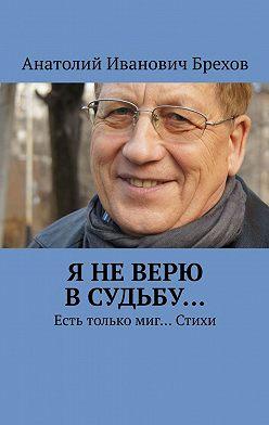 Анатолий Брехов - Я неверю всудьбу… Есть только миг… Стихи