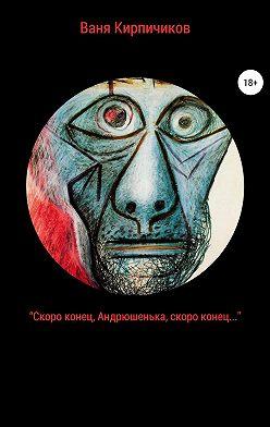 Ваня Кирпичиков - «Скоро конец, Андрюшенька, скоро конец…»