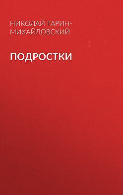 Николай Гарин-Михайловский - Подростки