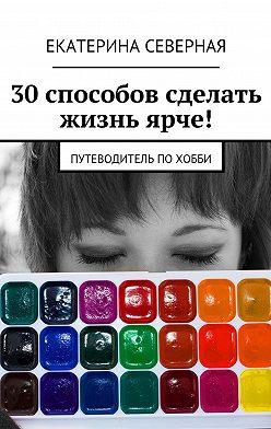 Екатерина Северная - 30 способов сделать жизнь ярче! Путеводитель похобби