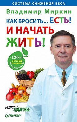Владимир Миркин - Как бросить… есть! И начать жить!