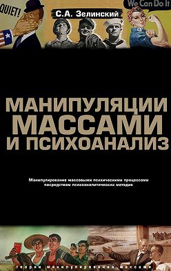 Сергей Зелинский - Манипуляции массами и психоанализ. Манипулирование массовыми психическими процессами посредством психоаналитических методик