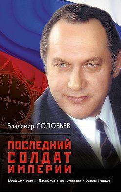 Владимир Соловьев - Последний солдат империи. Юрий Дмитриевич Маслюков в воспоминаниях современников
