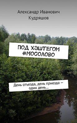 Александр Кудряшов - Под хэштегом #Мосолово. День отъезда, день приезда– один день…
