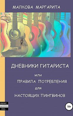 Маргарита Малкова - Дневники Гитариста, или Правила Потребления для Настоящих Пингвинов