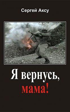 Сергей Аксу - Я вернусь, мама!