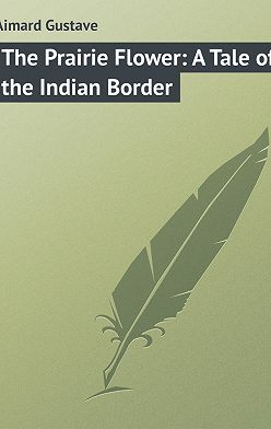 Gustave Aimard - The Prairie Flower: A Tale of the Indian Border