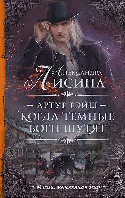 Александра Лисина - Артур Рэйш. Когда темные боги шутят