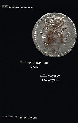 Сухбат Афлатуни - Муравьиный царь