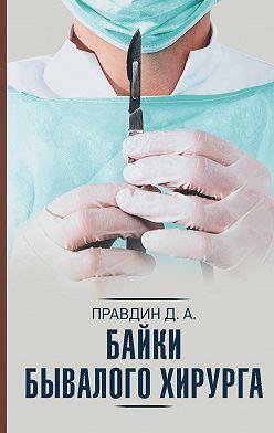 Дмитрий Правдин - Байки бывалого хирурга