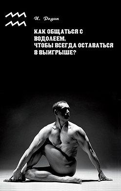 Игорь Родин - Как общаться с Водолеем, чтобы всегда оставаться в выигрыше?