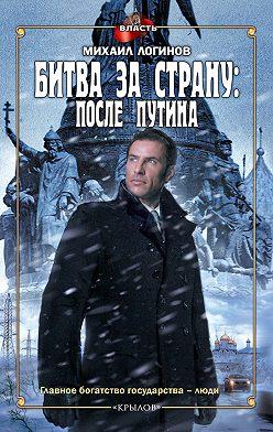 Михаил Логинов - Битва за страну: после Путина
