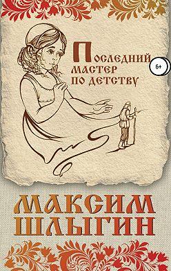 Максим Шлыгин - Последний мастер по детству