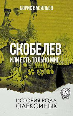 Борис Васильев - Скобелев, или Есть только миг…