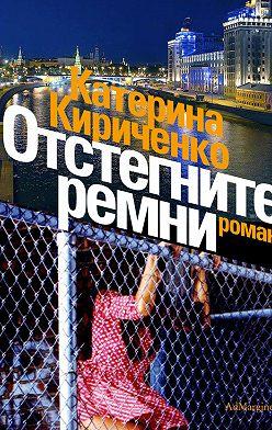 Катерина Кириченко - Отстегните ремни