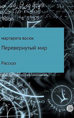 Маргарита Васюк - Перевернутый мир