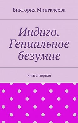 Виктория Мингалеева - Индиго. Гениальное безумие. Книга первая