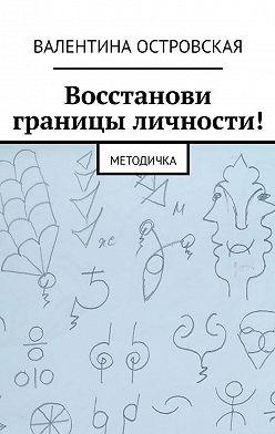Валентина Островская - Восстанови границы личности! Методичка