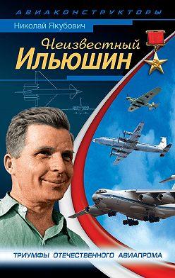 Николай Якубович - Неизвестный Ильюшин. Триумфы отечественного авиапрома