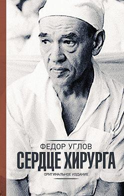 Федор Углов - Сердце хирурга. Оригинальное издание