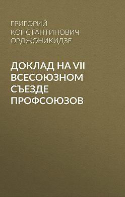 Григорий Орджоникидзе - Доклад на VII Всесоюзном съезде профсоюзов