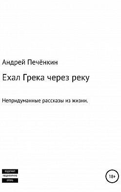 Андрей Печёнкин - Ехал Грека через реку
