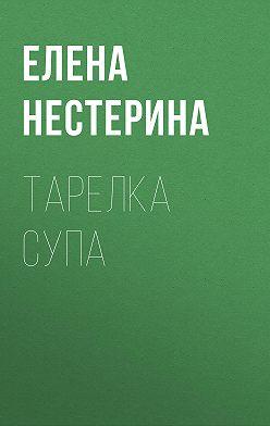 Елена Нестерина - Тарелка супа