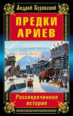 Андрей Буровский - Предки ариев. Рассекреченная история