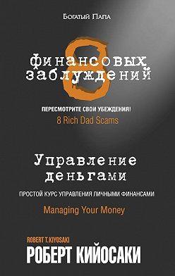Роберт Кийосаки - 8финансовых заблуждений. Управление деньгами
