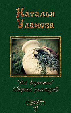 Наталья Уланова - Все возможно (сборник)