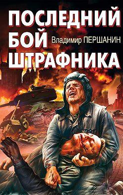 Владимир Першанин - Последний бой штрафника