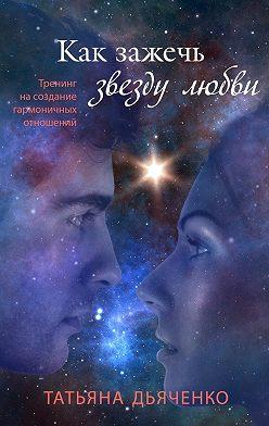 Татьяна Дьяченко - Как зажечь звезду любви