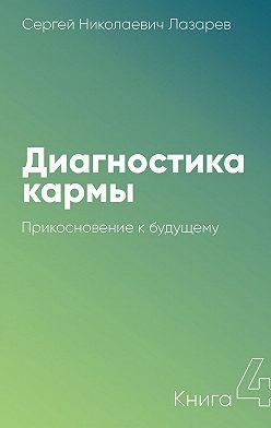 Сергей Лазарев - Диагностика кармы. Книга 4. Прикосновение кбудущему