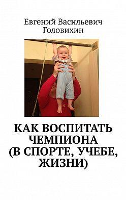 Евгений Головихин - Как воспитать чемпиона (в спорте, учебе, жизни)