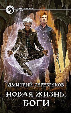 Дмитрий Серебряков - Новая жизнь. Боги