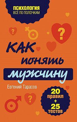 Евгений Тарасов - Как понять мужчину. 20 правил + 25 тестов