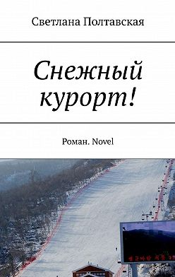 Светлана Полтавская - Снежный курорт! Роман. Novel