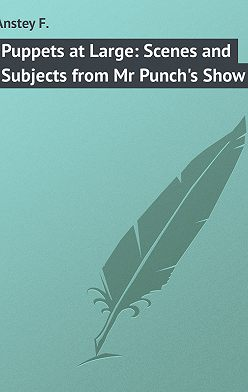 F. Anstey - Puppets at Large: Scenes and Subjects from Mr Punch's Show