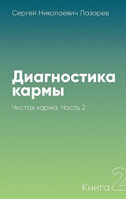 Сергей Лазарев - Диагностика кармы. Книга 2. Чистая карма. Часть 2